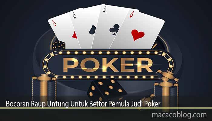 Bocoran Raup Untung Untuk Bettor Pemula Judi Poker